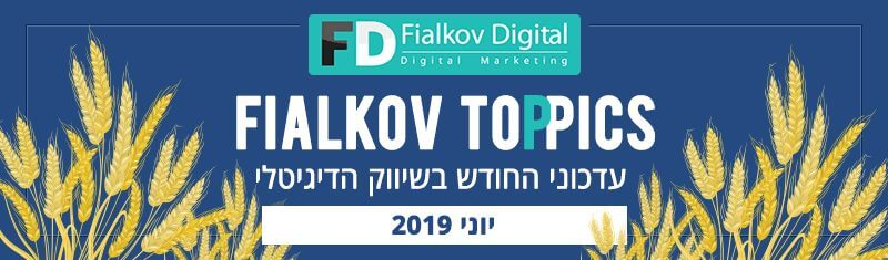 עדכוני החודש בשיווק הדיגיטלי יוני 2019