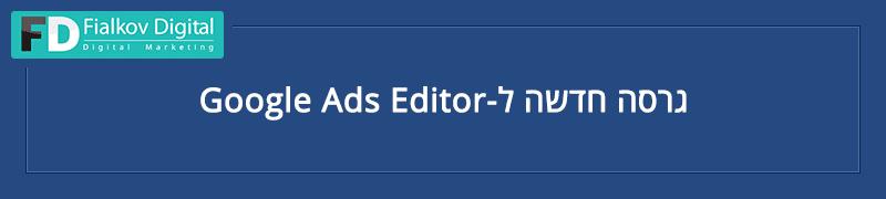 Google Ads EDITOR גרסה חדשה